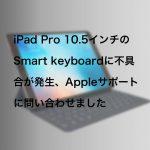 iPad Pro 10.5インチのSmart keyboardに不具合が発生、Appleサポートに問い合わせました