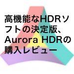 高機能なHDRソフトの決定版、Aurora HDRの購入レビュー