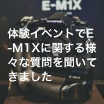 20190202 P2020084 Edit1 150x150 - 体験イベントでE-M1Xに関する様々な質問を聞いてきました