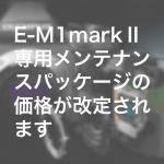 2 150x150 - E-M1markⅡ専用メンテナンスパッケージの価格が改定されます