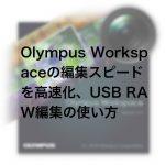 8f3afeb75b91e0a5fccda02fbd9eb3f6 150x150 - Olympus Workspaceの編集スピードを高速化、USB RAW編集の使い方