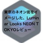 bfbf387fcb6fab73d9aac46ab5198161 150x150 - 東京のネオン街をイメージした、Luminar Looks NEON TOKYO (ネオン・トーキョウ)レビュー
